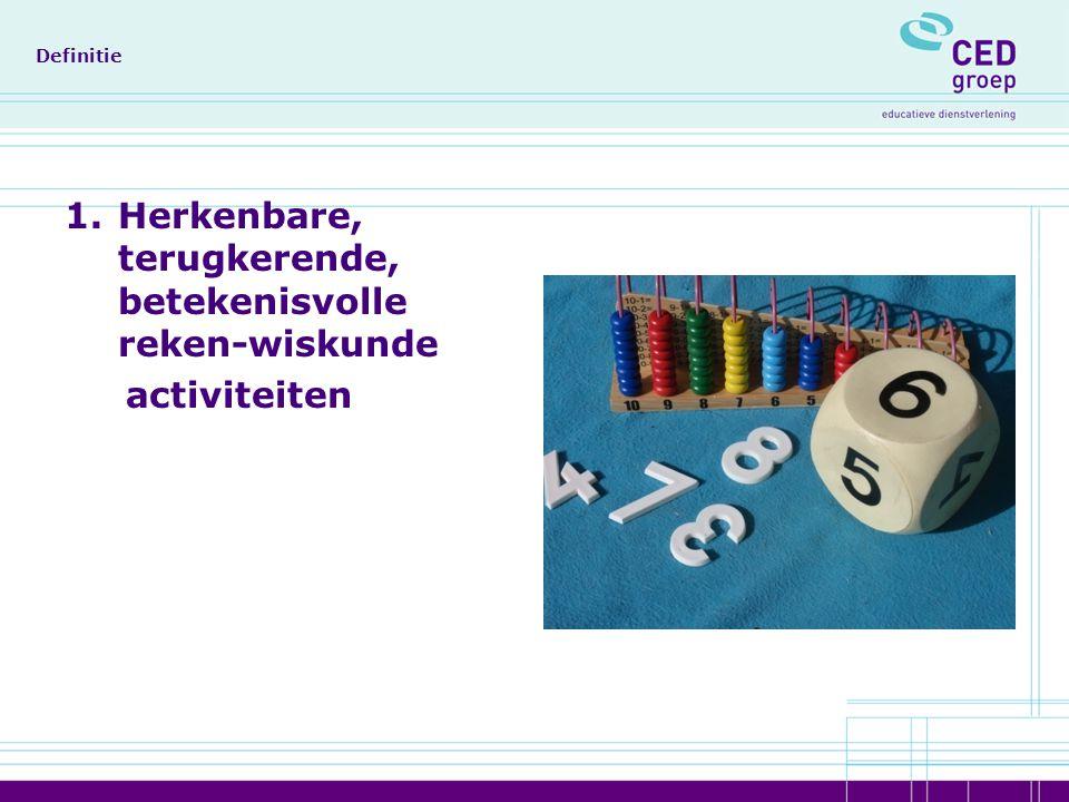 Definitie 1.Herkenbare, terugkerende, betekenisvolle reken-wiskunde activiteiten