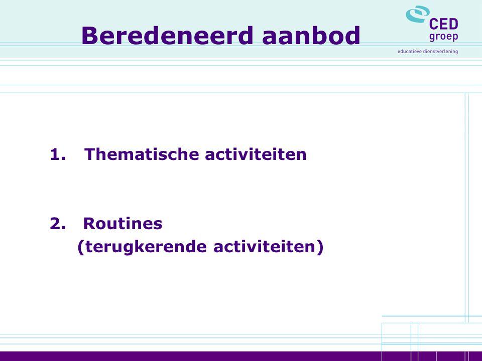Beredeneerd aanbod 1. Thematische activiteiten 2. Routines (terugkerende activiteiten)