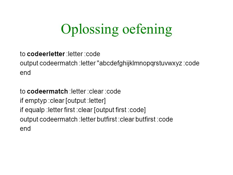 Oplossing oefening to codeerletter :letter :code output codeermatch :letter abcdefghijklmnopqrstuvwxyz :code end to codeermatch :letter :clear :code if emptyp :clear [output :letter] if equalp :letter first :clear [output first :code] output codeermatch :letter butfirst :clear butfirst :code end