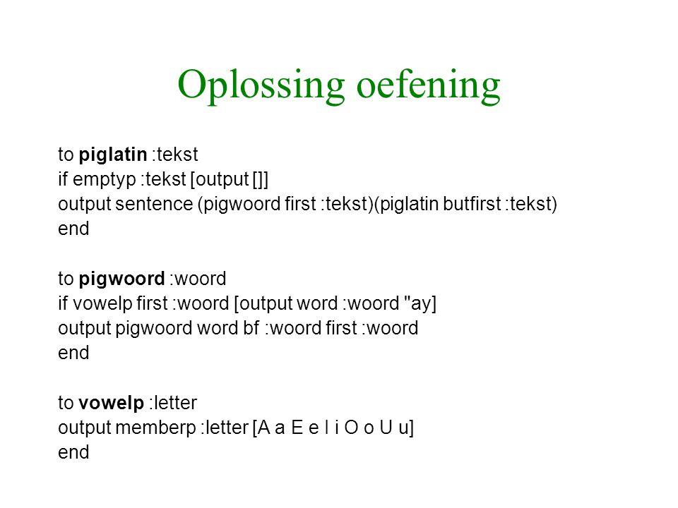 Oplossing oefening to piglatin :tekst if emptyp :tekst [output []] output sentence (pigwoord first :tekst)(piglatin butfirst :tekst) end to pigwoord :woord if vowelp first :woord [output word :woord ay] output pigwoord word bf :woord first :woord end to vowelp :letter output memberp :letter [A a E e I i O o U u] end