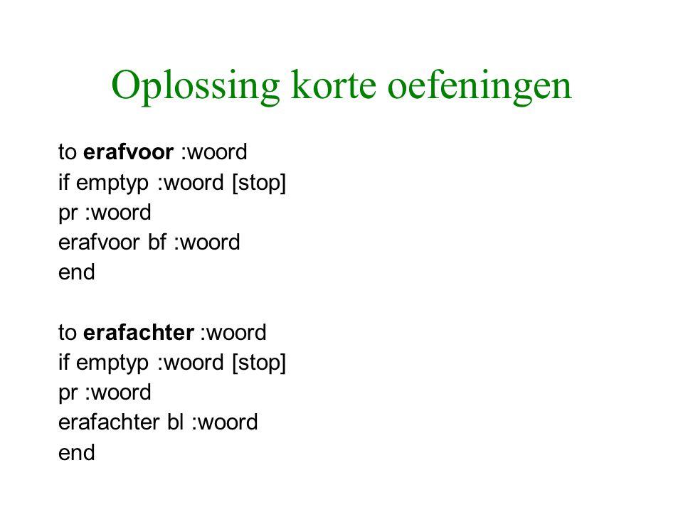 Oplossing korte oefeningen to erafvoor :woord if emptyp :woord [stop] pr :woord erafvoor bf :woord end to erafachter :woord if emptyp :woord [stop] pr