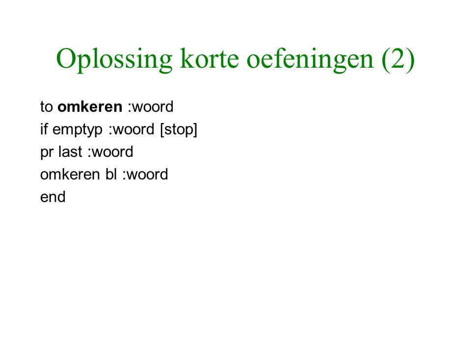 Oplossing korte oefeningen (2) to omkeren :woord if emptyp :woord [stop] pr last :woord omkeren bl :woord end