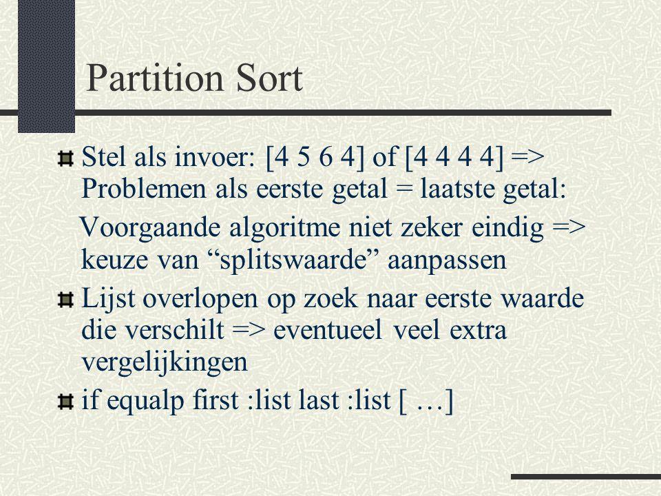 Partition Sort Stel als invoer: [4 5 6 4] of [4 4 4 4] => Problemen als eerste getal = laatste getal: Voorgaande algoritme niet zeker eindig => keuze van splitswaarde aanpassen Lijst overlopen op zoek naar eerste waarde die verschilt => eventueel veel extra vergelijkingen if equalp first :list last :list [ …]