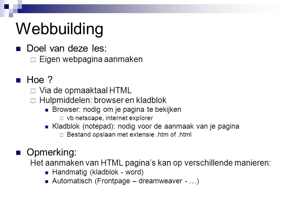 Webbuilding Doel van deze les:  Eigen webpagina aanmaken Hoe ?  Via de opmaaktaal HTML  Hulpmiddelen: browser en kladblok Browser: nodig om je pagi