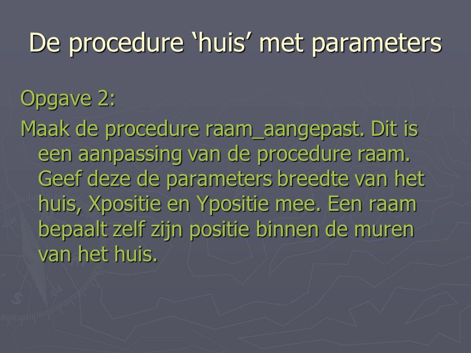 De procedure 'huis' met parameters Opgave 2: Maak de procedure raam_aangepast.