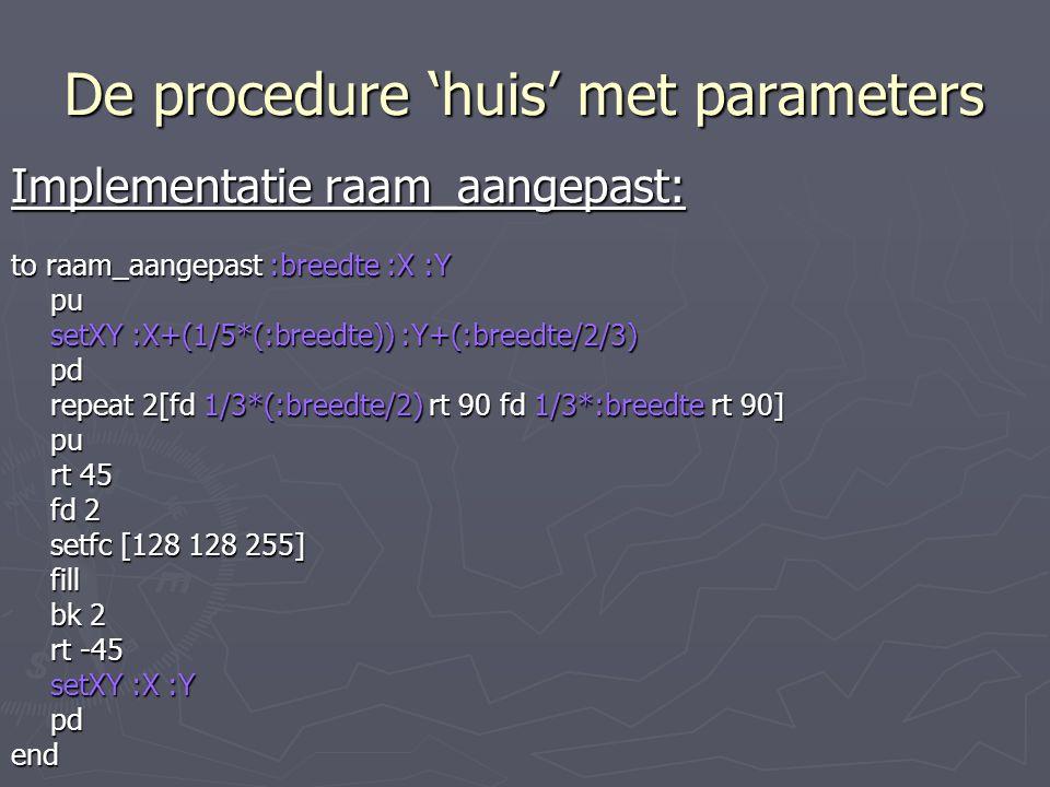 De procedure 'huis' met parameters Implementatie raam_aangepast: to raam_aangepast :breedte :X :Y pu setXY :X+(1/5*(:breedte)) :Y+(:breedte/2/3) pd repeat 2[fd 1/3*(:breedte/2) rt 90 fd 1/3*:breedte rt 90] pu rt 45 fd 2 setfc [128 128 255] fill bk 2 rt -45 setXY :X :Y pdend