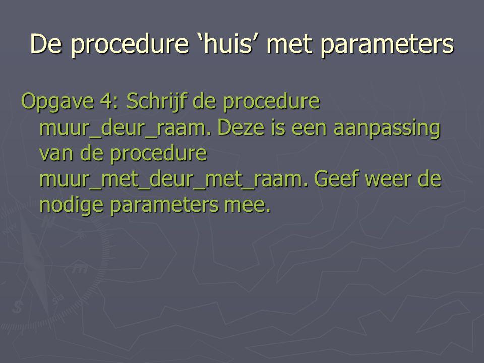 De procedure 'huis' met parameters Opgave 4: Schrijf de procedure muur_deur_raam.