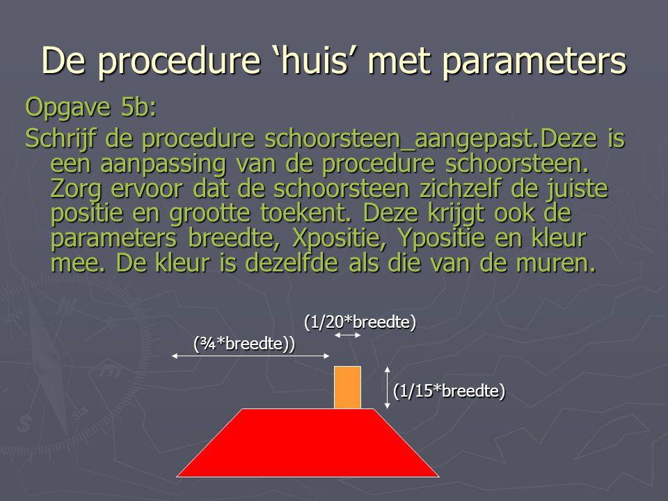 De procedure 'huis' met parameters Opgave 5b: Schrijf de procedure schoorsteen_aangepast.Deze is een aanpassing van de procedure schoorsteen.
