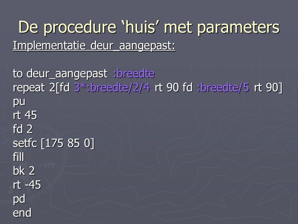 De procedure 'huis' met parameters Implementatie deur_aangepast: to deur_aangepast :breedte repeat 2[fd 3*:breedte/2/4 rt 90 fd :breedte/5 rt 90] pu rt 45 fd 2 setfc [175 85 0] fill bk 2 rt -45 pdend