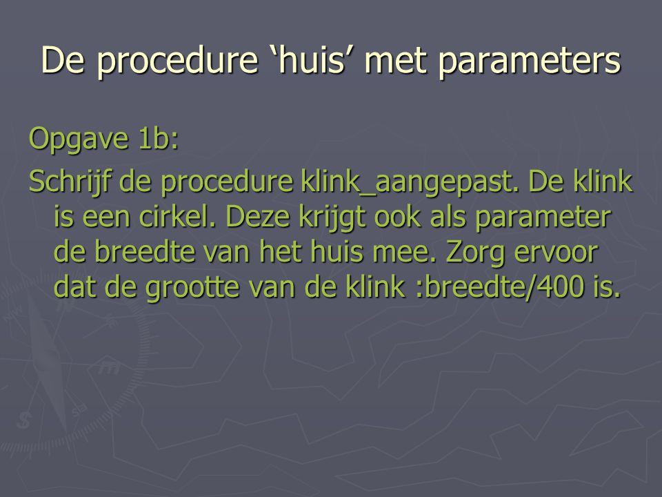 De procedure 'huis' met parameters Opgave 1b: Schrijf de procedure klink_aangepast.