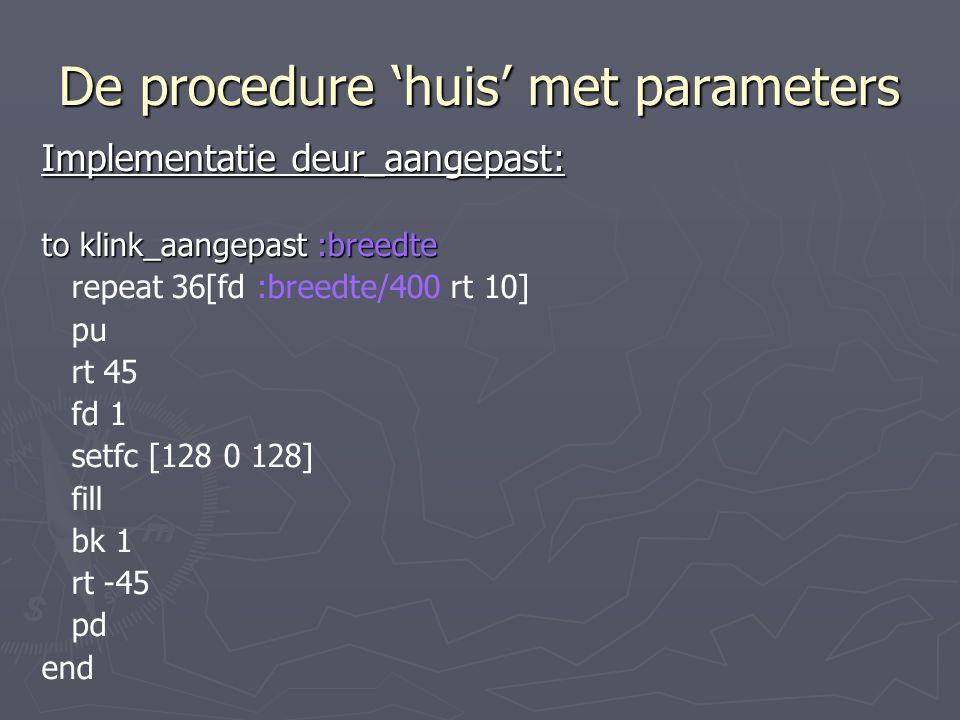 De procedure 'huis' met parameters Implementatie deur_aangepast: to klink_aangepast :breedte repeat 36[fd :breedte/400 rt 10] pu rt 45 fd 1 setfc [128 0 128] fill bk 1 rt -45 pd end