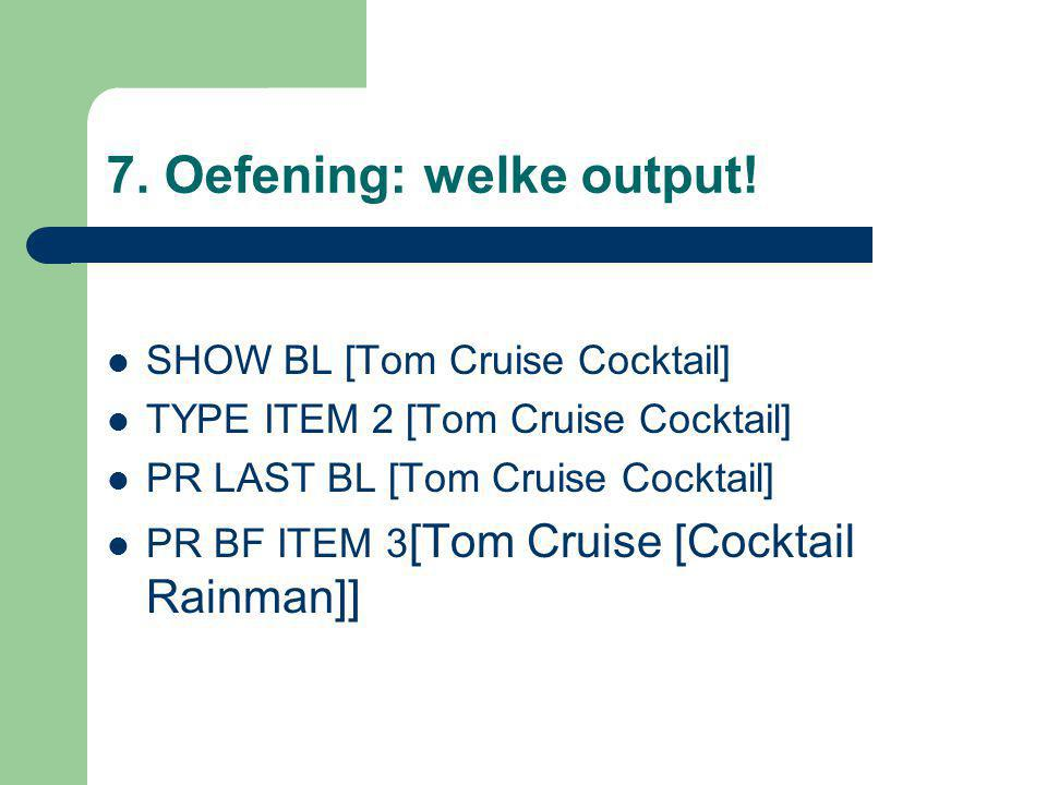 7. Oefening: welke output! SHOW BL [Tom Cruise Cocktail] TYPE ITEM 2 [Tom Cruise Cocktail] PR LAST BL [Tom Cruise Cocktail] PR BF ITEM 3 [Tom Cruise [