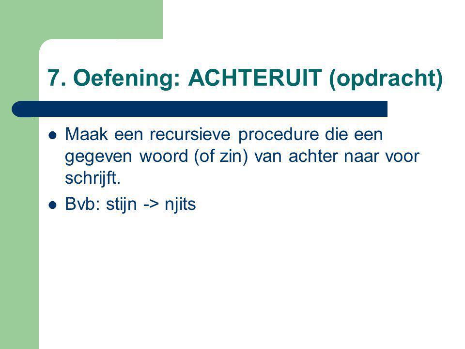7. Oefening: ACHTERUIT (opdracht) Maak een recursieve procedure die een gegeven woord (of zin) van achter naar voor schrijft. Bvb: stijn -> njits