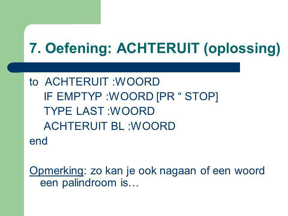 "7. Oefening: ACHTERUIT (oplossing) to ACHTERUIT :WOORD IF EMPTYP :WOORD [PR "" STOP] TYPE LAST :WOORD ACHTERUIT BL :WOORD end Opmerking: zo kan je ook"