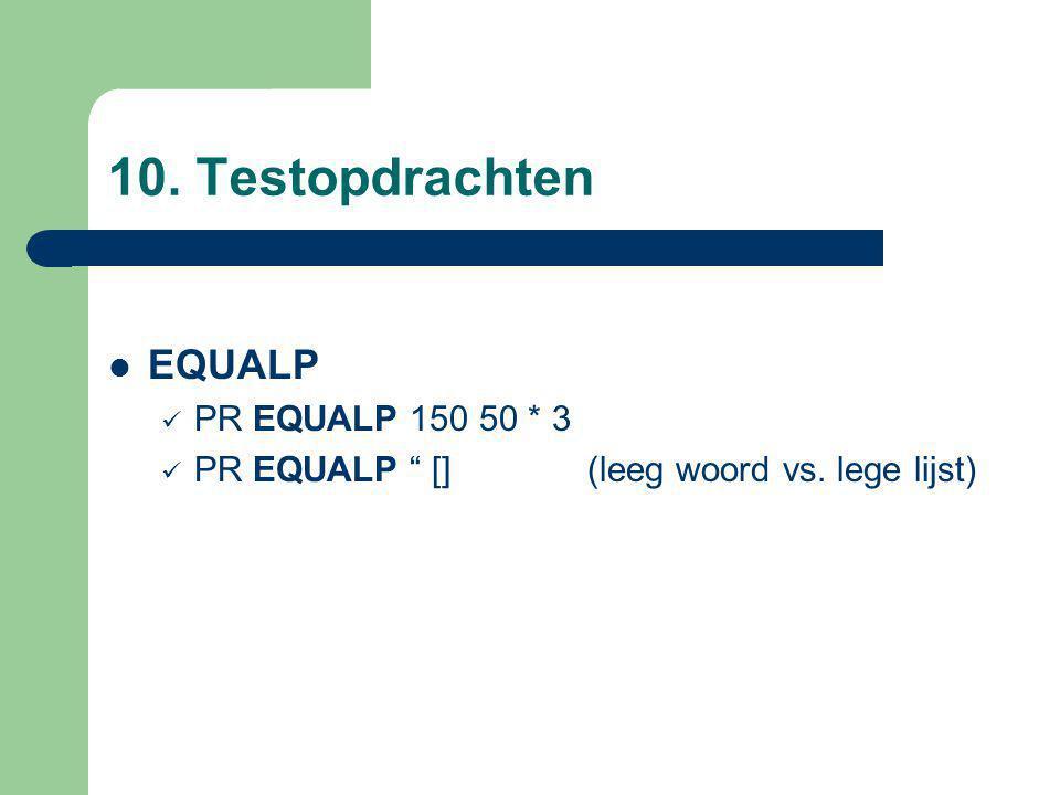 10. Testopdrachten EQUALP PR EQUALP 150 50 * 3 PR EQUALP [] (leeg woord vs. lege lijst)