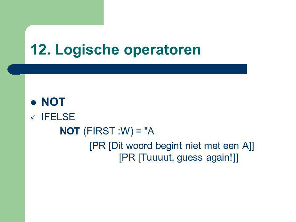 12. Logische operatoren NOT IFELSE NOT (FIRST :W) =