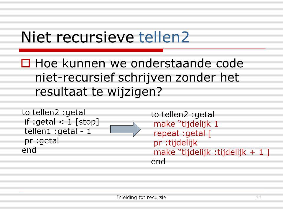 Inleiding tot recursie11 Niet recursieve tellen2  Hoe kunnen we onderstaande code niet-recursief schrijven zonder het resultaat te wijzigen.