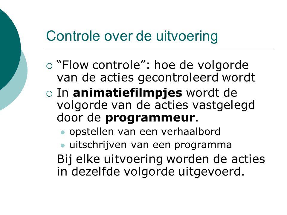 Controle over de uitvoering  Flow controle : hoe de volgorde van de acties gecontroleerd wordt  In animatiefilmpjes wordt de volgorde van de acties vastgelegd door de programmeur.