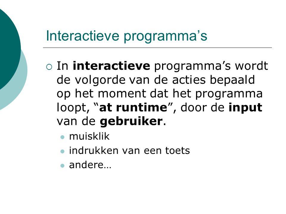 Interactieve programma's  In interactieve programma's wordt de volgorde van de acties bepaald op het moment dat het programma loopt, at runtime , door de input van de gebruiker.