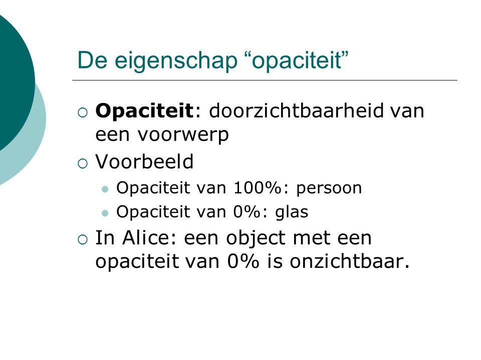 De eigenschap opaciteit  Opaciteit: doorzichtbaarheid van een voorwerp  Voorbeeld Opaciteit van 100%: persoon Opaciteit van 0%: glas  In Alice: een object met een opaciteit van 0% is onzichtbaar.
