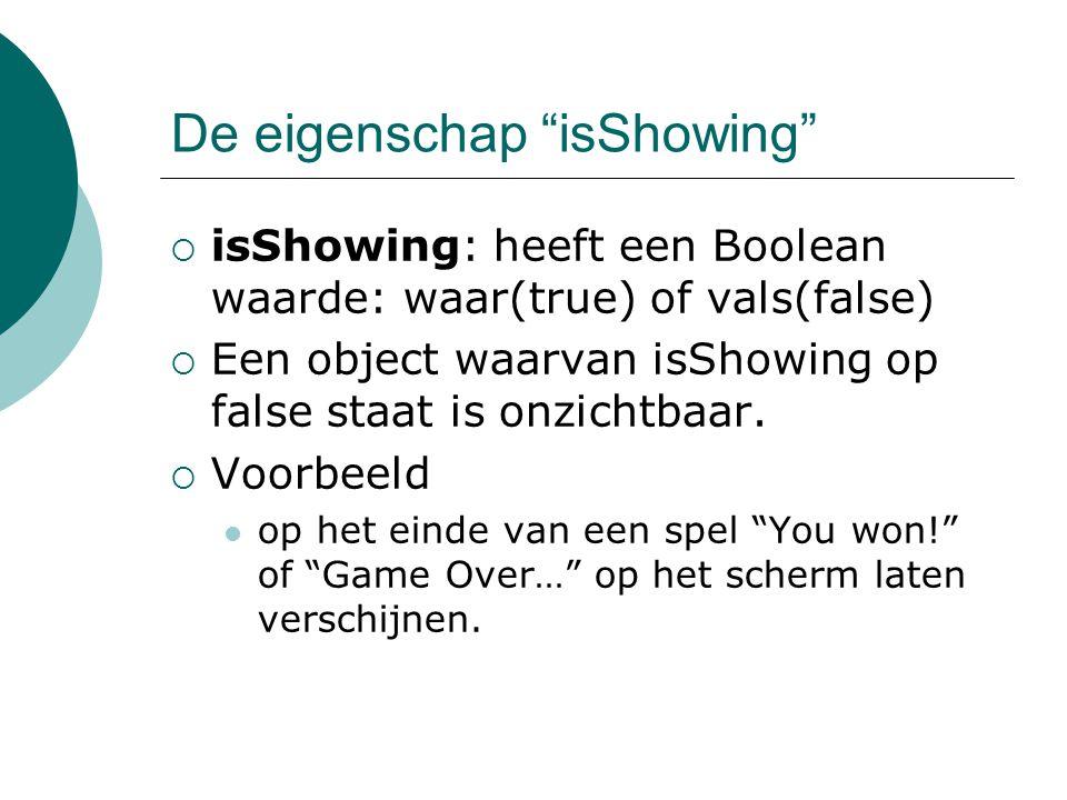 De eigenschap isShowing  isShowing: heeft een Boolean waarde: waar(true) of vals(false)  Een object waarvan isShowing op false staat is onzichtbaar.