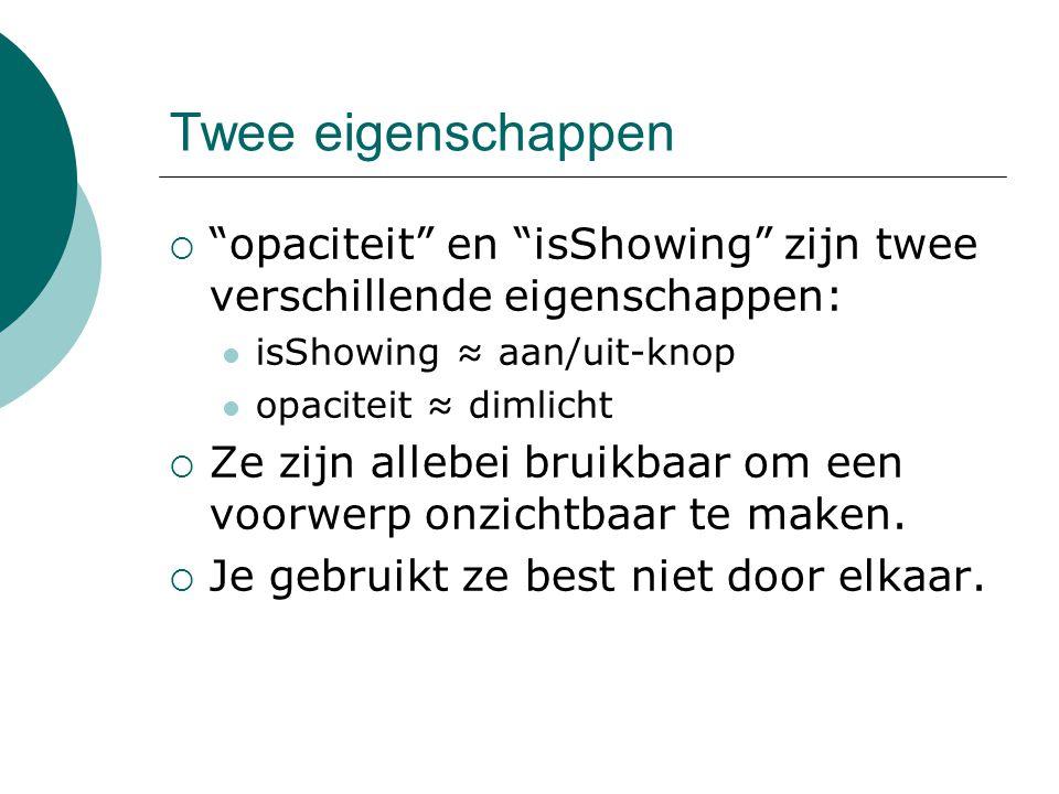 Twee eigenschappen  opaciteit en isShowing zijn twee verschillende eigenschappen: isShowing ≈ aan/uit-knop opaciteit ≈ dimlicht  Ze zijn allebei bruikbaar om een voorwerp onzichtbaar te maken.