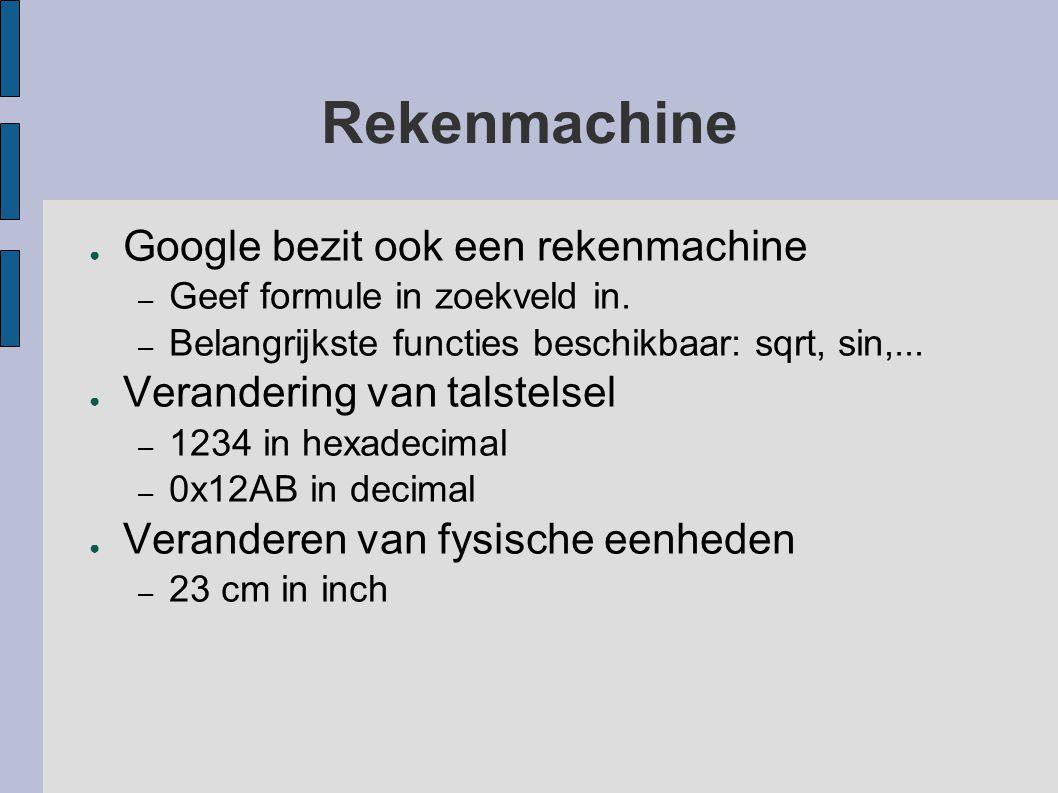 Rekenmachine ● Google bezit ook een rekenmachine – Geef formule in zoekveld in. – Belangrijkste functies beschikbaar: sqrt, sin,... ● Verandering van