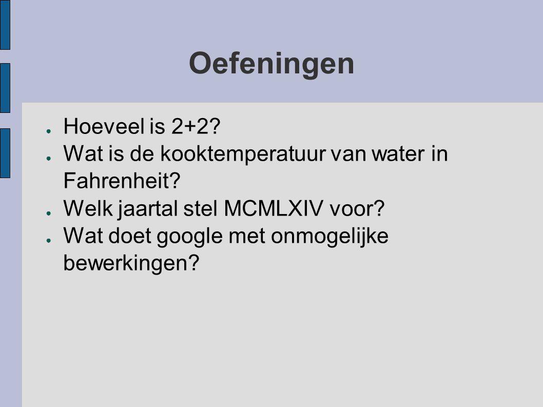 Oefeningen ● Hoeveel is 2+2? ● Wat is de kooktemperatuur van water in Fahrenheit? ● Welk jaartal stel MCMLXIV voor? ● Wat doet google met onmogelijke