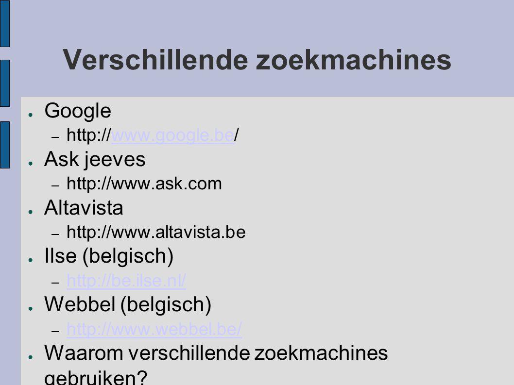 Verschillende zoekmachines ● Google – http://www.google.be/www.google.be ● Ask jeeves – http://www.ask.com ● Altavista – http://www.altavista.be ● Ils
