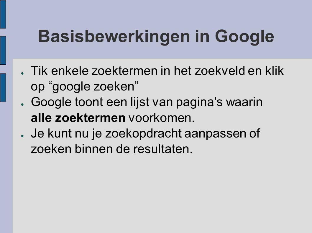 """Basisbewerkingen in Google ● Tik enkele zoektermen in het zoekveld en klik op """"google zoeken"""" ● Google toont een lijst van pagina's waarin alle zoekte"""