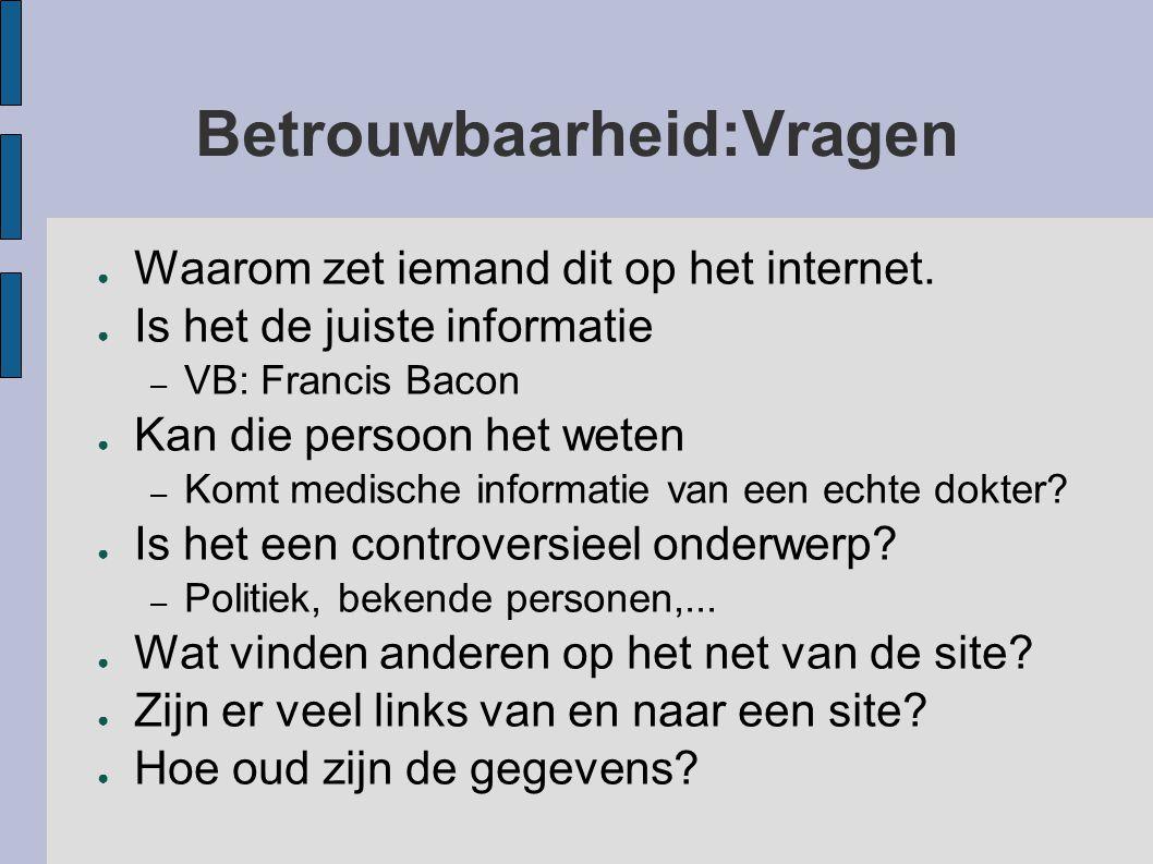 Betrouwbaarheid:Vragen ● Waarom zet iemand dit op het internet. ● Is het de juiste informatie – VB: Francis Bacon ● Kan die persoon het weten – Komt m