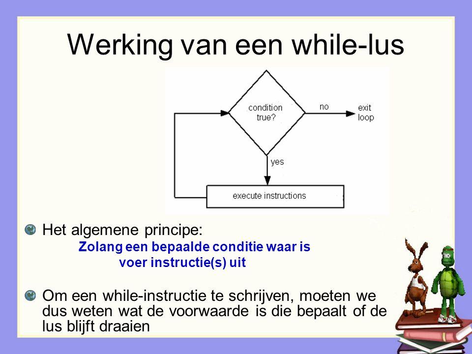 Werking van een while-lus Het algemene principe: Zolang een bepaalde conditie waar is voer instructie(s) uit Om een while-instructie te schrijven, moeten we dus weten wat de voorwaarde is die bepaalt of de lus blijft draaien