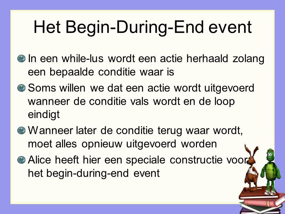 Het Begin-During-End event In een while-lus wordt een actie herhaald zolang een bepaalde conditie waar is Soms willen we dat een actie wordt uitgevoer