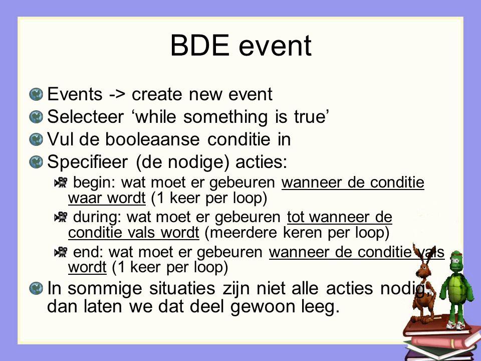 BDE event Events -> create new event Selecteer 'while something is true' Vul de booleaanse conditie in Specifieer (de nodige) acties: begin: wat moet er gebeuren wanneer de conditie waar wordt (1 keer per loop) during: wat moet er gebeuren tot wanneer de conditie vals wordt (meerdere keren per loop) end: wat moet er gebeuren wanneer de conditie vals wordt (1 keer per loop) In sommige situaties zijn niet alle acties nodig, dan laten we dat deel gewoon leeg.