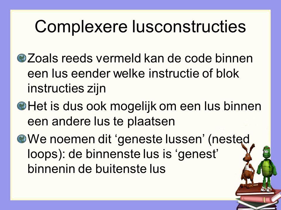 Complexere lusconstructies Zoals reeds vermeld kan de code binnen een lus eender welke instructie of blok instructies zijn Het is dus ook mogelijk om