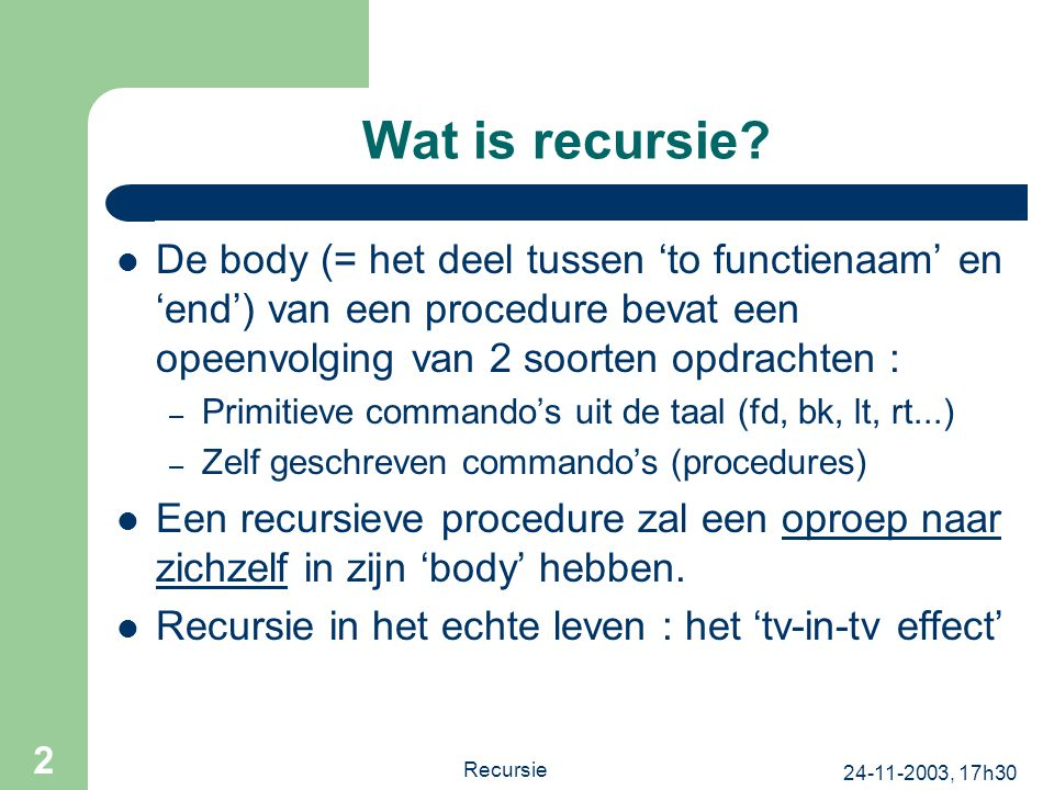 24-11-2003, 17h30 Recursie 2 Wat is recursie? De body (= het deel tussen 'to functienaam' en 'end') van een procedure bevat een opeenvolging van 2 soo