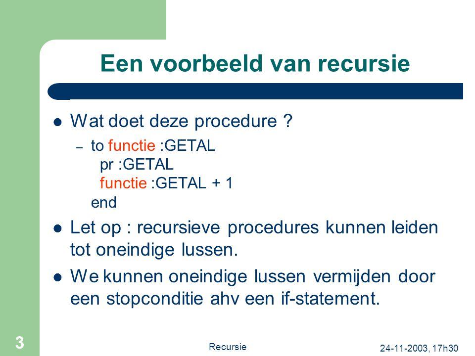 24-11-2003, 17h30 Recursie 3 Een voorbeeld van recursie Wat doet deze procedure ? – to functie :GETAL pr :GETAL functie :GETAL + 1 end Let op : recurs
