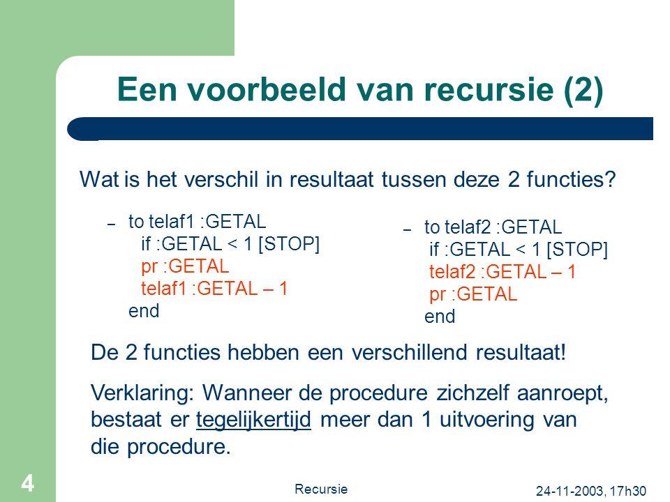24-11-2003, 17h30 Recursie 4 Een voorbeeld van recursie (2) – to telaf1 :GETAL if :GETAL < 1 [STOP] pr :GETAL telaf1 :GETAL – 1 end – to telaf2 :GETAL if :GETAL < 1 [STOP] telaf2 :GETAL – 1 pr :GETAL end Wat is het verschil in resultaat tussen deze 2 functies.