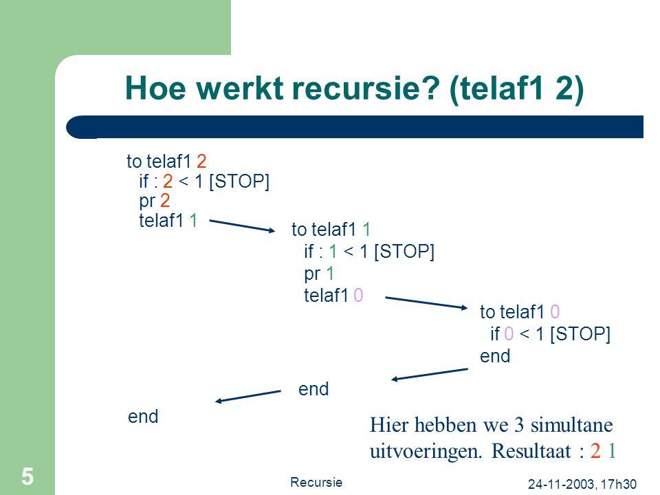 24-11-2003, 17h30 Recursie 5 Hoe werkt recursie? (telaf1 2) to telaf1 2 if : 2 < 1 [STOP] pr 2 telaf1 1 to telaf1 1 if : 1 < 1 [STOP] pr 1 telaf1 0 en