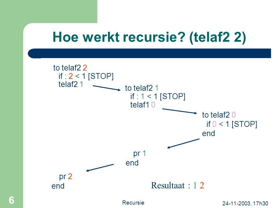 24-11-2003, 17h30 Recursie 6 Hoe werkt recursie? (telaf2 2) to telaf2 2 if : 2 < 1 [STOP] telaf2 1 to telaf2 1 if : 1 < 1 [STOP] telaf1 0 pr 2 end to