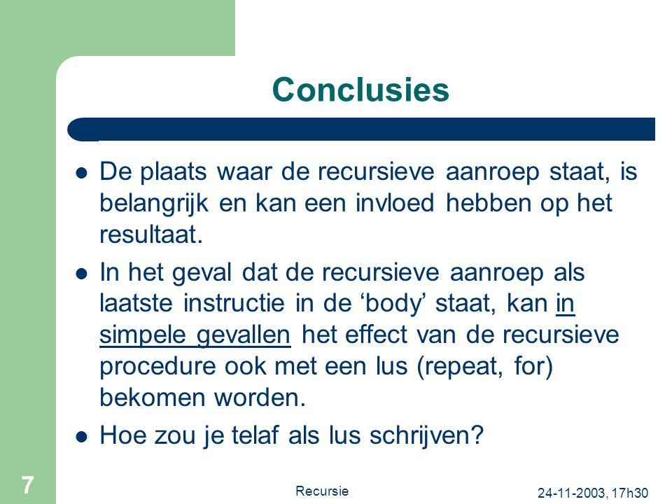 24-11-2003, 17h30 Recursie 7 Conclusies De plaats waar de recursieve aanroep staat, is belangrijk en kan een invloed hebben op het resultaat. In het g