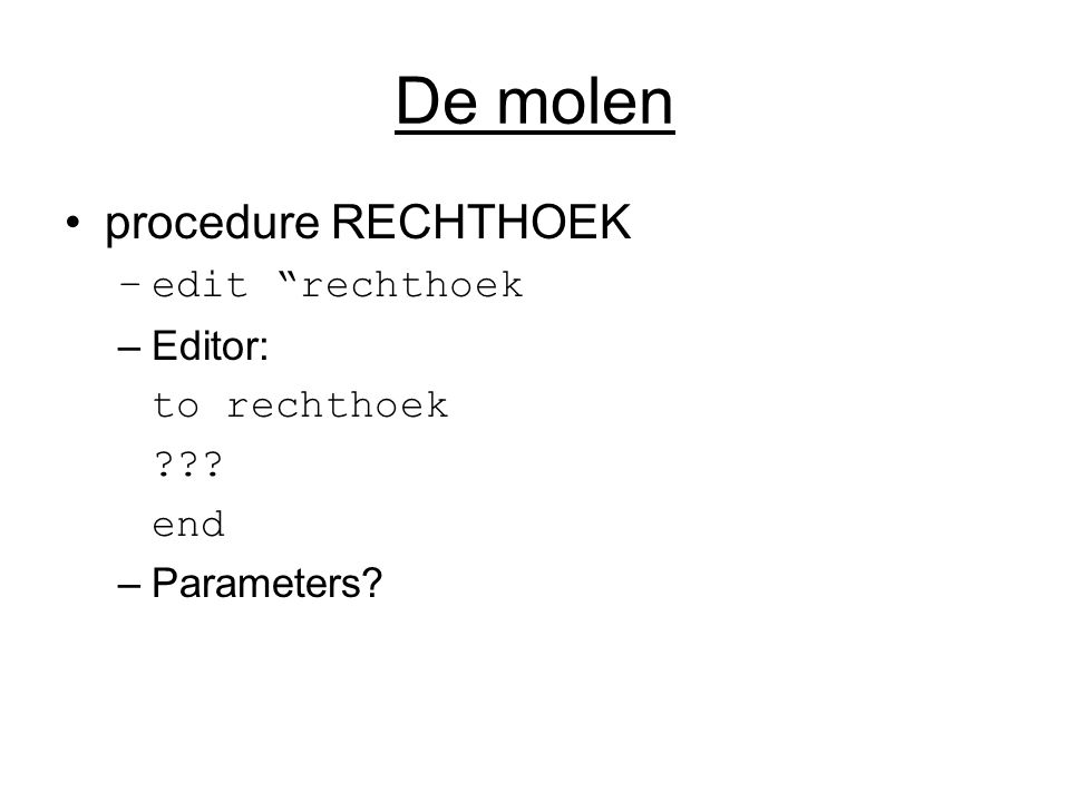 "De molen procedure RECHTHOEK –edit ""rechthoek –Editor: to rechthoek ??? end –Parameters?"