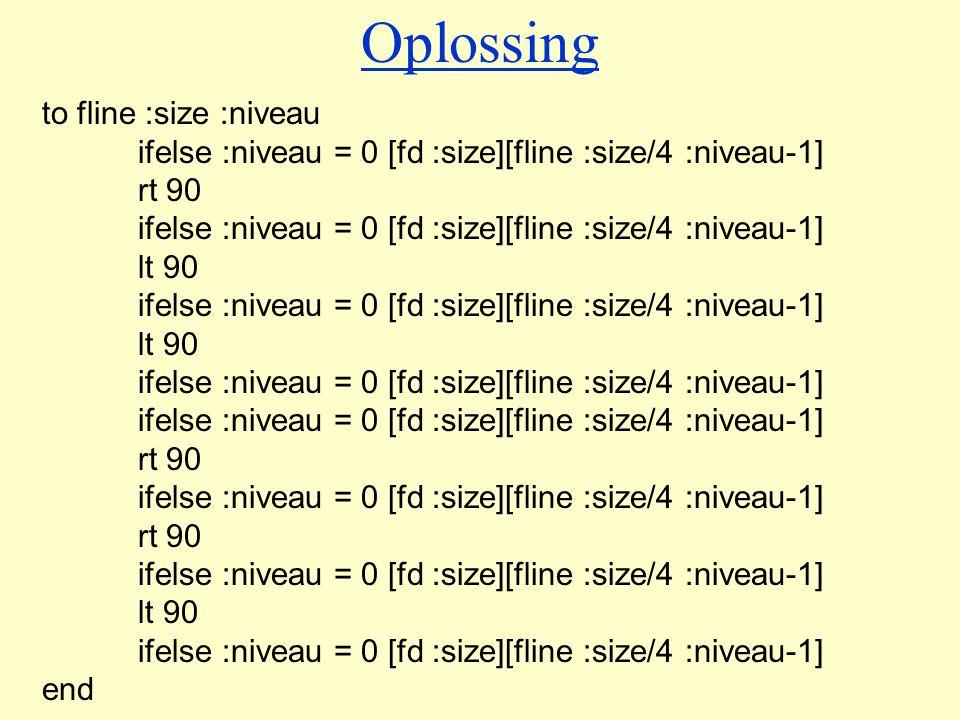 to fline :size :niveau ifelse :niveau = 0 [fd :size][fline :size/4 :niveau-1] rt 90 ifelse :niveau = 0 [fd :size][fline :size/4 :niveau-1] lt 90 ifelse :niveau = 0 [fd :size][fline :size/4 :niveau-1] lt 90 ifelse :niveau = 0 [fd :size][fline :size/4 :niveau-1] rt 90 ifelse :niveau = 0 [fd :size][fline :size/4 :niveau-1] rt 90 ifelse :niveau = 0 [fd :size][fline :size/4 :niveau-1] lt 90 ifelse :niveau = 0 [fd :size][fline :size/4 :niveau-1] end Oplossing
