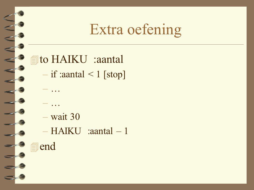 Extra oefening 4 to HAIKU :aantal –if :aantal < 1 [stop] –… –wait 30 –HAIKU :aantal – 1 4 end