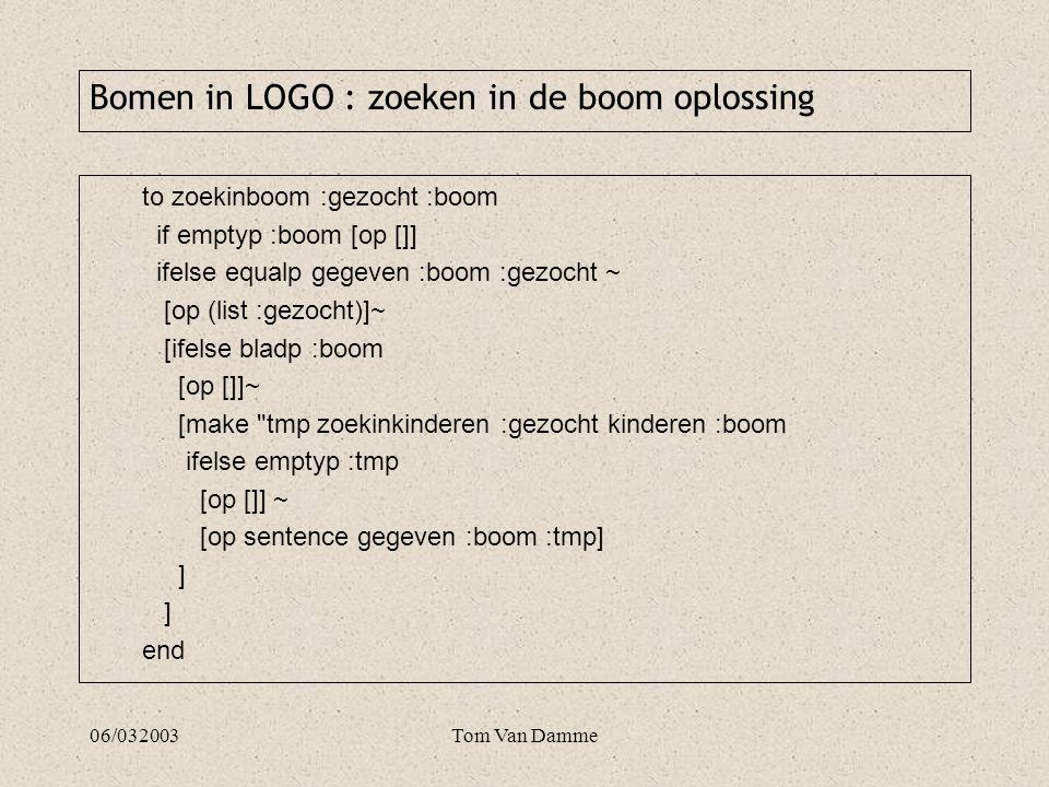 06/032003Tom Van Damme to zoekinboom :gezocht :boom if emptyp :boom [op []] ifelse equalp gegeven :boom :gezocht ~ [op (list :gezocht)]~ [ifelse bladp