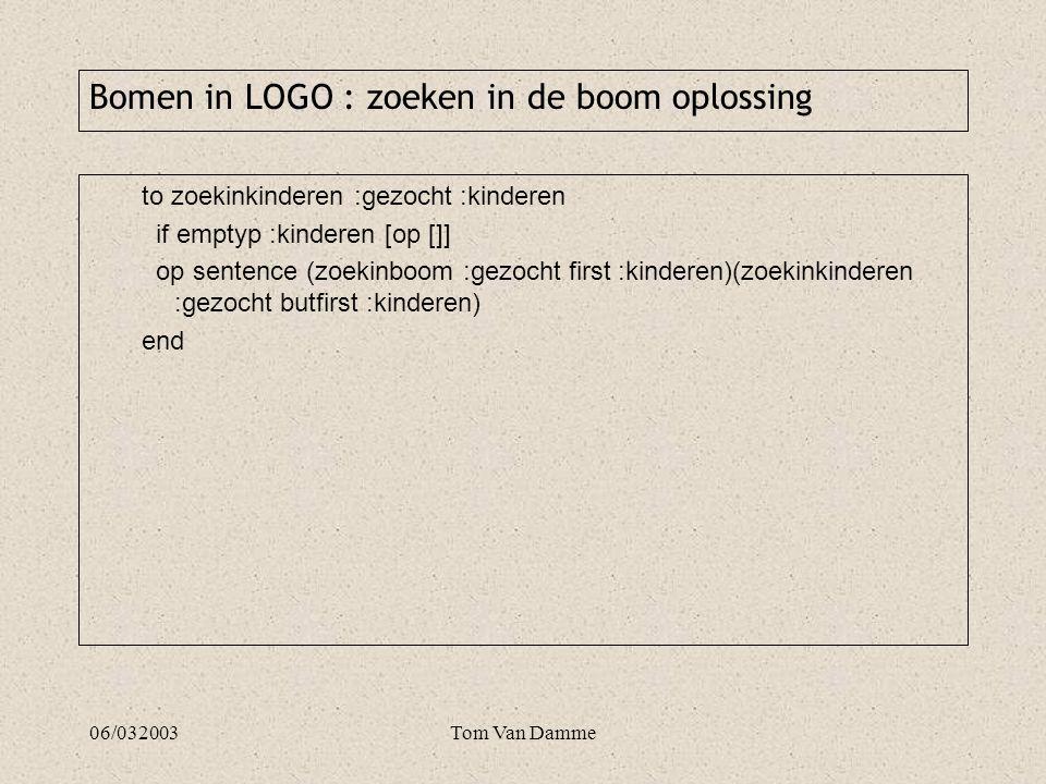 06/032003Tom Van Damme to zoekinkinderen :gezocht :kinderen if emptyp :kinderen [op []] op sentence (zoekinboom :gezocht first :kinderen)(zoekinkinderen :gezocht butfirst :kinderen) end Bomen in LOGO : zoeken in de boom oplossing