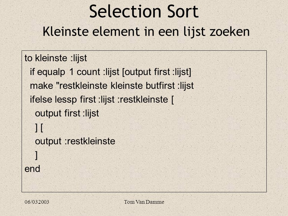 06/032003Tom Van Damme to verwijder :item :lijst if emptyp :lijst [output lijst] ifelse equalp :item first :lijst [ output butfirst :lijst ] [ output sentence first :lijst verwijder :item butfirst :lijst ] end Selection Sort Een element uit de lijst halen