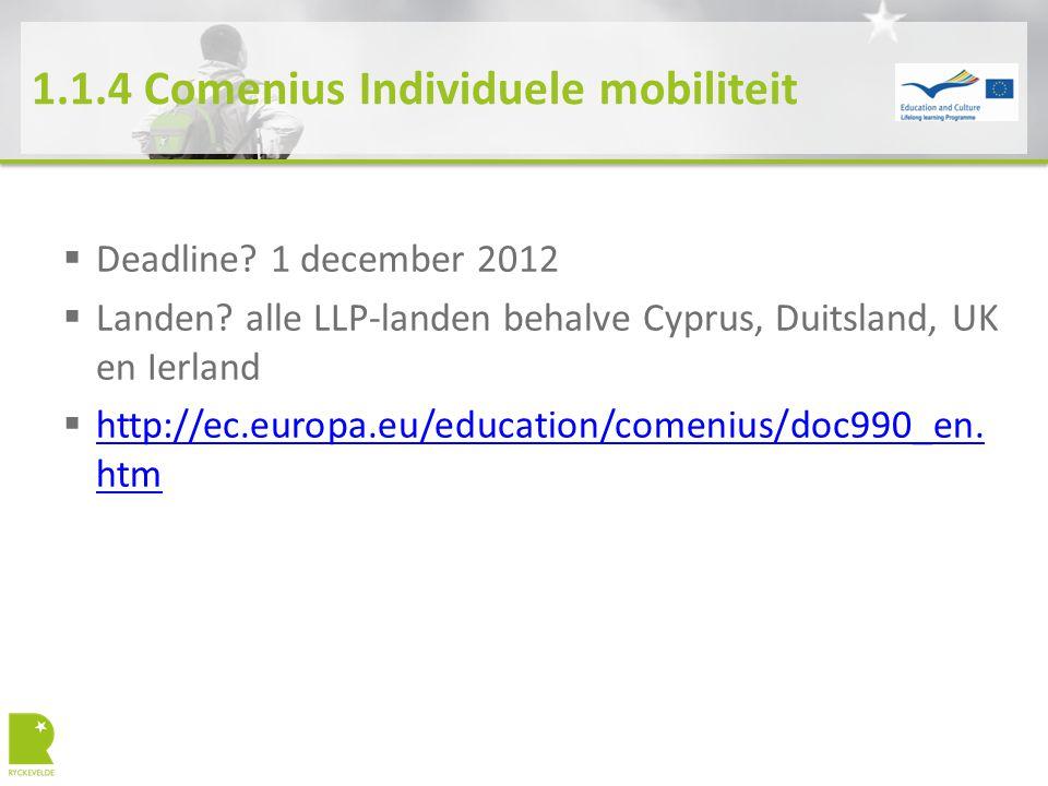 1.1.4 Comenius Individuele mobiliteit  Deadline? 1 december 2012  Landen? alle LLP-landen behalve Cyprus, Duitsland, UK en Ierland  http://ec.europ