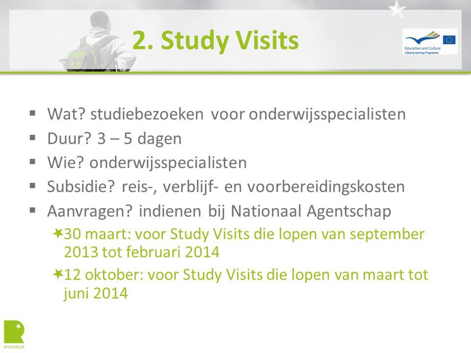 2. Study Visits  Wat? studiebezoeken voor onderwijsspecialisten  Duur? 3 – 5 dagen  Wie? onderwijsspecialisten  Subsidie? reis-, verblijf- en voor