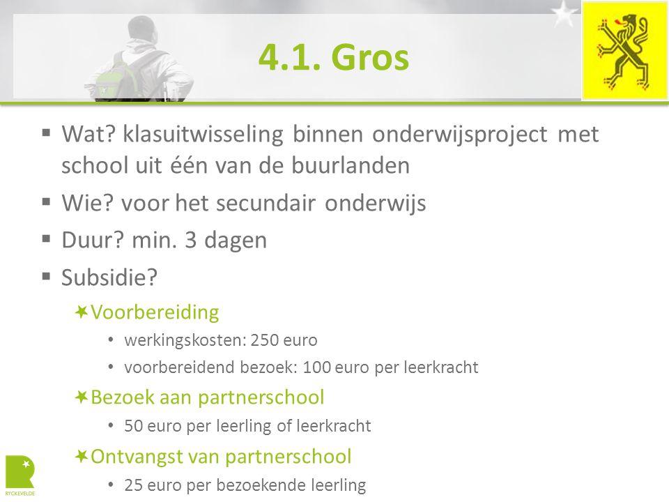 4.1. Gros  Wat? klasuitwisseling binnen onderwijsproject met school uit één van de buurlanden  Wie? voor het secundair onderwijs  Duur? min. 3 dage